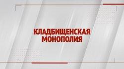 Специальный репортаж «Кладбищенская монополия»