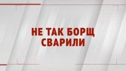Специальный репортаж «Не так борщ сварили»