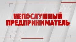 Специальный репортаж «Непослушный предприниматель»