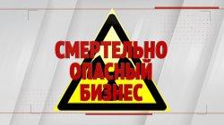Специальный репортаж «Смертельно опасный бизнес»