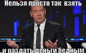 Медведев: Нельзя просто так взять и раздать деньги бедным
